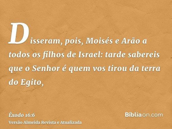 Disseram, pois, Moisés e Arão a todos os filhos de Israel: tarde sabereis que o Senhor é quem vos tirou da terra do Egito,