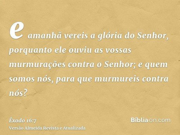 e amanhã vereis a glória do Senhor, porquanto ele ouviu as vossas murmurações contra o Senhor; e quem somos nós, para que murmureis contra nós?