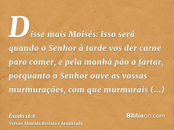 Disse mais Moisés: Isso será quando o Senhor à tarde vos der carne para comer, e pela manhã pão a fartar, porquanto o Senhor ouve as vossas murmurações, com que