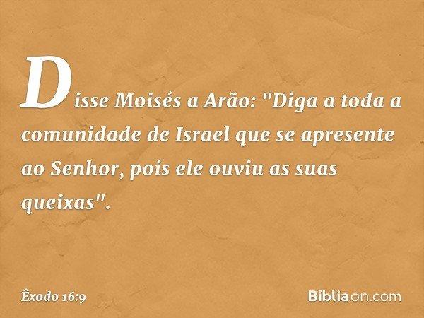 """Disse Moisés a Arão: """"Diga a toda a comunidade de Israel que se apresente ao Senhor, pois ele ouviu as suas queixas"""". -- Êxodo 16:9"""