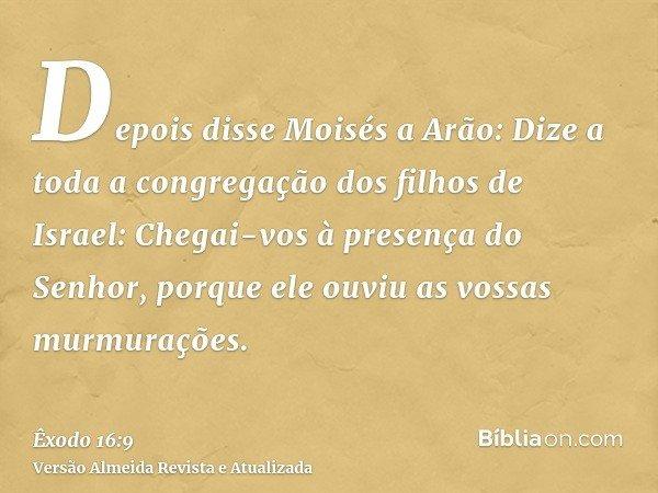 Depois disse Moisés a Arão: Dize a toda a congregação dos filhos de Israel: Chegai-vos à presença do Senhor, porque ele ouviu as vossas murmurações.
