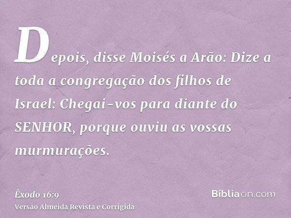 Depois, disse Moisés a Arão: Dize a toda a congregação dos filhos de Israel: Chegai-vos para diante do SENHOR, porque ouviu as vossas murmurações.