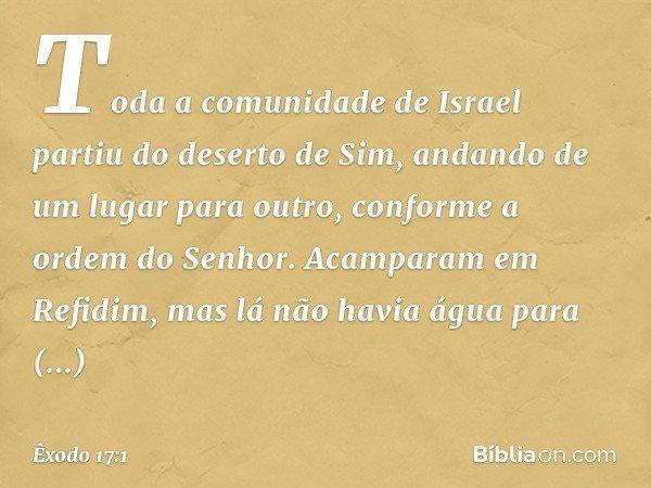 Toda a comunidade de Israel partiu do deserto de Sim, andando de um lugar para outro, conforme a ordem do Senhor. Acamparam em Refidim, mas lá não havia água p