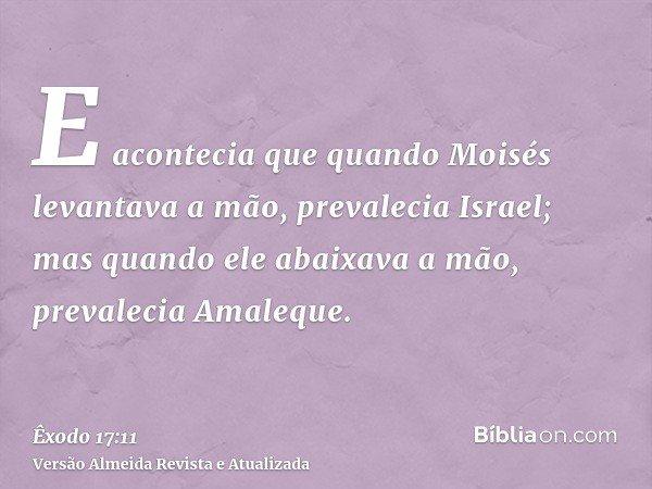 E acontecia que quando Moisés levantava a mão, prevalecia Israel; mas quando ele abaixava a mão, prevalecia Amaleque.
