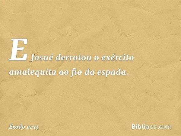 E Josué derrotou o exército amalequita ao fio da espada. -- Êxodo 17:13