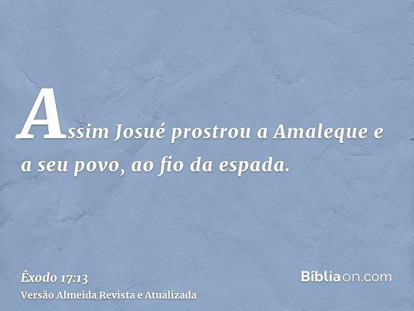 Assim Josué prostrou a Amaleque e a seu povo, ao fio da espada.