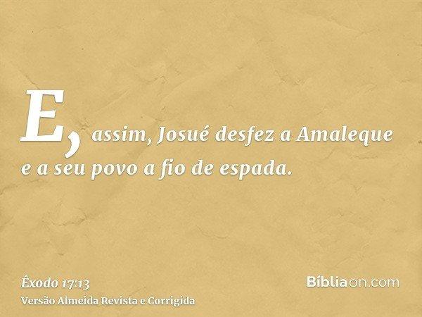 E, assim, Josué desfez a Amaleque e a seu povo a fio de espada.