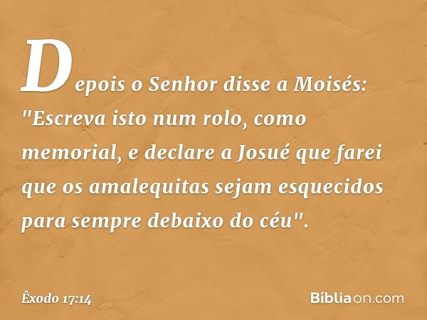"""Depois o Senhor disse a Moisés: """"Escreva isto num rolo, como memorial, e declare a Josué que farei que os amalequitas sejam esquecidos para sempre debaixo do"""