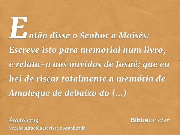 Então disse o Senhor a Moisés: Escreve isto para memorial num livro, e relata-o aos ouvidos de Josué; que eu hei de riscar totalmente a memória de Amaleque de d