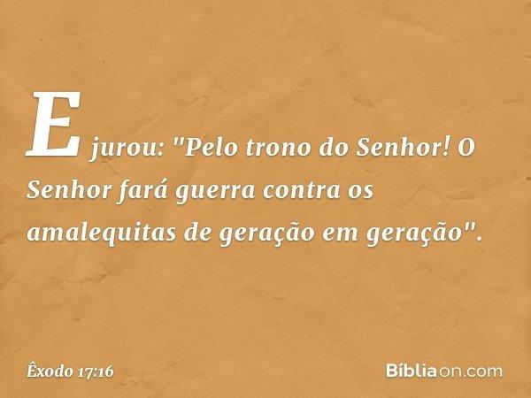 """E jurou: """"Pelo trono do Senhor! O Senhor fará guerra contra os amalequitas de geração em geração"""". -- Êxodo 17:16"""