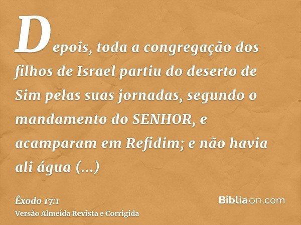 Depois, toda a congregação dos filhos de Israel partiu do deserto de Sim pelas suas jornadas, segundo o mandamento do SENHOR, e acamparam em Refidim; e não havi