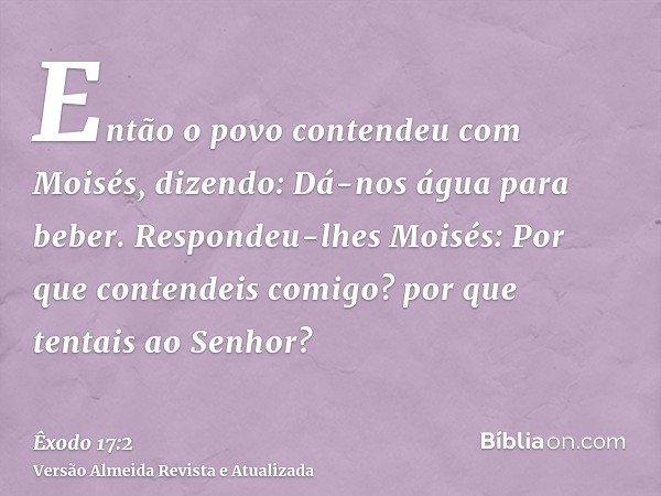 Então o povo contendeu com Moisés, dizendo: Dá-nos água para beber. Respondeu-lhes Moisés: Por que contendeis comigo? por que tentais ao Senhor?