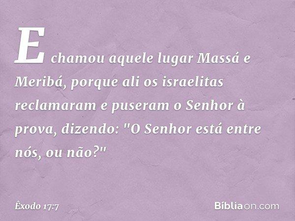 """E chamou aquele lugar Massá e Meribá, porque ali os israelitas reclamaram e puseram o Senhor à prova, dizendo: """"O Senhor está entre nós, ou não?"""" -- Êxodo 17:7"""