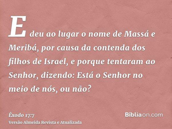 E deu ao lugar o nome de Massá e Meribá, por causa da contenda dos filhos de Israel, e porque tentaram ao Senhor, dizendo: Está o Senhor no meio de nós, ou não?