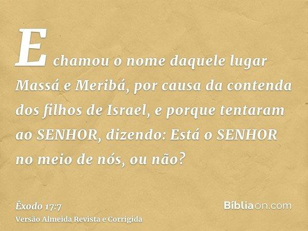 E chamou o nome daquele lugar Massá e Meribá, por causa da contenda dos filhos de Israel, e porque tentaram ao SENHOR, dizendo: Está o SENHOR no meio de nós, ou