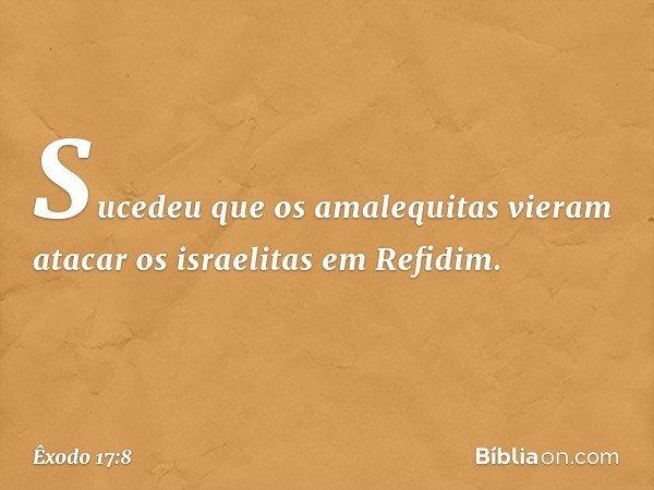 Sucedeu que os amalequitas vieram atacar os israelitas em Refidim. -- Êxodo 17:8