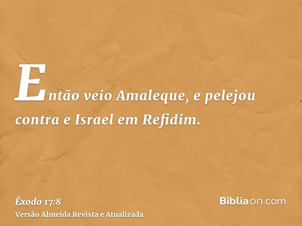 Então veio Amaleque, e pelejou contra e Israel em Refidim.