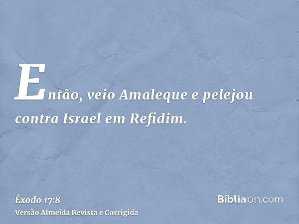 Então, veio Amaleque e pelejou contra Israel em Refidim.