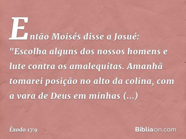 """Então Moisés disse a Josué: """"Escolha alguns dos nossos homens e lute contra os amalequitas. Amanhã tomarei posição no alto da colina, com a vara de Deus em min"""