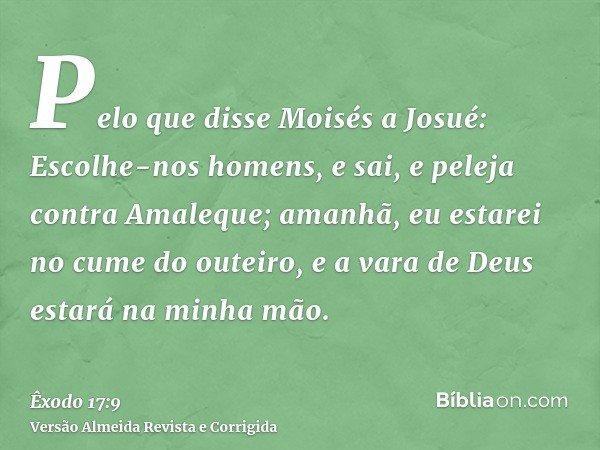 Pelo que disse Moisés a Josué: Escolhe-nos homens, e sai, e peleja contra Amaleque; amanhã, eu estarei no cume do outeiro, e a vara de Deus estará na minha mão.