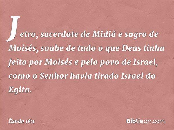 Jetro, sacerdote de Midiã e sogro de Moisés, soube de tudo o que Deus tinha feito por Moisés e pelo povo de Israel, como o Senhor havia tirado Israel do Egito.