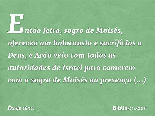 Então Jetro, sogro de Moisés, ofereceu um holocausto e sacrifícios a Deus, e Arão veio com todas as autoridades de Israel para comerem com o sogro de Moisés n