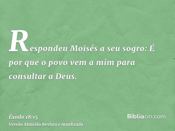 Respondeu Moisés a seu sogro: É por que o povo vem a mim para consultar a Deus.