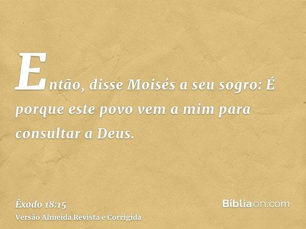 Então, disse Moisés a seu sogro: É porque este povo vem a mim para consultar a Deus.
