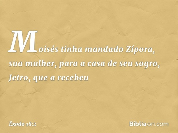 Moisés tinha mandado Zípora, sua mulher, para a casa de seu sogro, Jetro, que a recebeu -- Êxodo 18:2