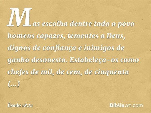 Mas escolha dentre todo o povo homens capazes, tementes a Deus, dignos de confiança e inimigos de ganho desonesto. Estabeleça-os como chefes de mil, de cem, de