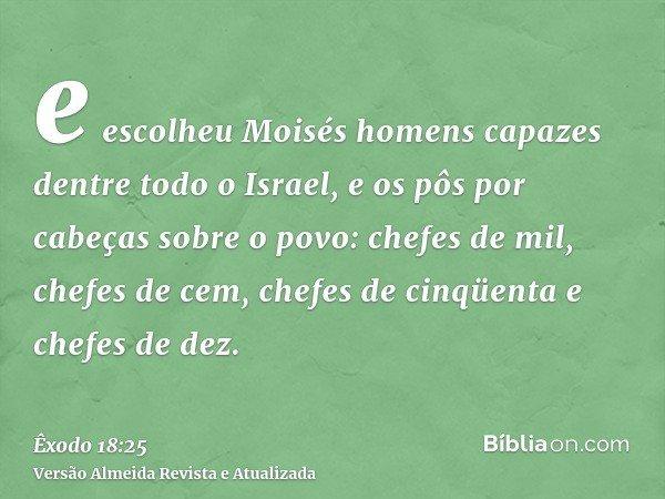 e escolheu Moisés homens capazes dentre todo o Israel, e os pôs por cabeças sobre o povo: chefes de mil, chefes de cem, chefes de cinqüenta e chefes de dez.