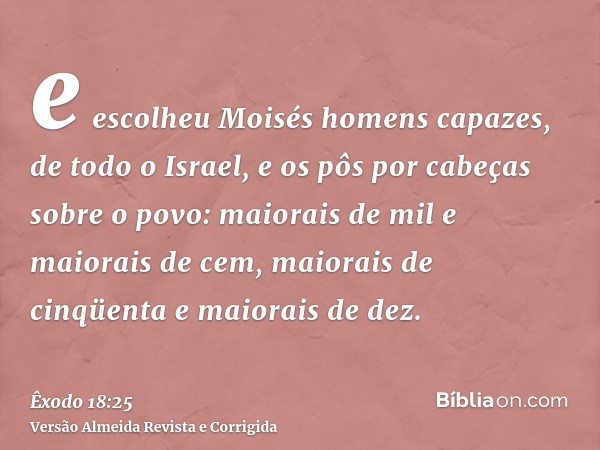 e escolheu Moisés homens capazes, de todo o Israel, e os pôs por cabeças sobre o povo: maiorais de mil e maiorais de cem, maiorais de cinqüenta e maiorais de de