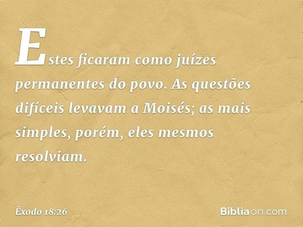 Estes ficaram como juízes permanentes do povo. As questões difíceis levavam a Moisés; as mais simples, porém, eles mesmos resolviam. -- Êxodo 18:26
