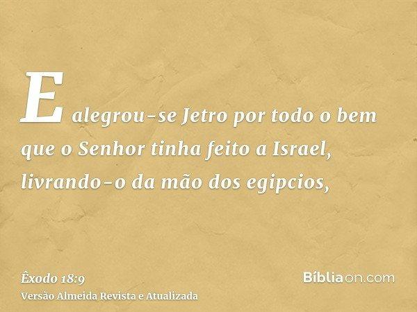 E alegrou-se Jetro por todo o bem que o Senhor tinha feito a Israel, livrando-o da mão dos egipcios,