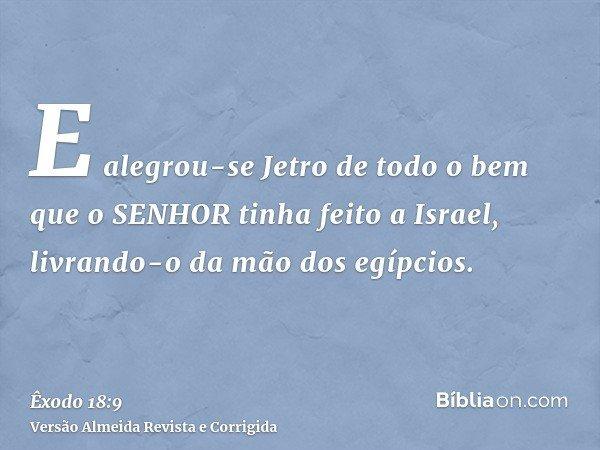 E alegrou-se Jetro de todo o bem que o SENHOR tinha feito a Israel, livrando-o da mão dos egípcios.