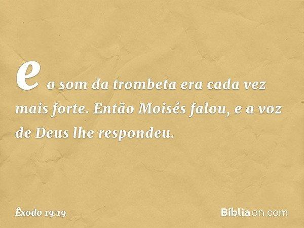 e o som da trombeta era cada vez mais forte. Então Moisés falou, e a voz de Deus lhe respondeu. -- Êxodo 19:19