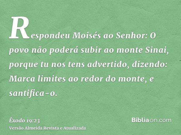 Respondeu Moisés ao Senhor: O povo não poderá subir ao monte Sinai, porque tu nos tens advertido, dizendo: Marca limites ao redor do monte, e santifica-o.