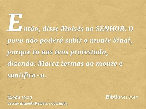 Então, disse Moisés ao SENHOR: O povo não poderá subir o monte Sinai, porque tu nos tens protestado, dizendo: Marca termos ao monte e santifica-o.