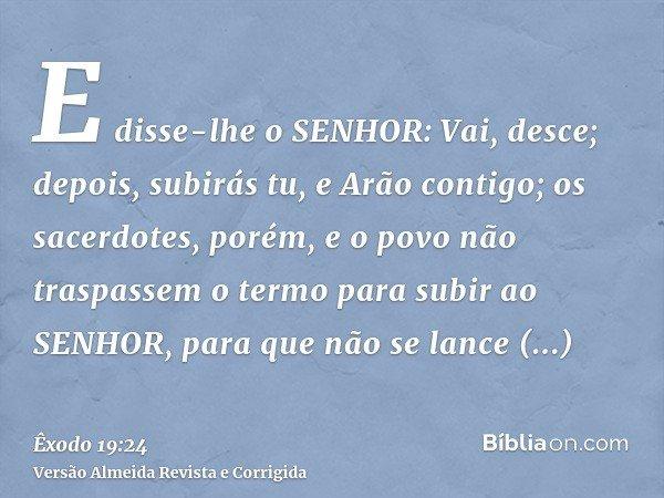 E disse-lhe o SENHOR: Vai, desce; depois, subirás tu, e Arão contigo; os sacerdotes, porém, e o povo não traspassem o termo para subir ao SENHOR, para que não s
