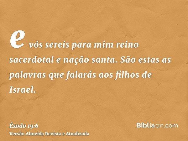e vós sereis para mim reino sacerdotal e nação santa. São estas as palavras que falarás aos filhos de Israel.