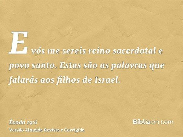E vós me sereis reino sacerdotal e povo santo. Estas são as palavras que falarás aos filhos de Israel.