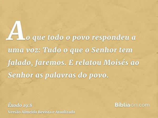 Ao que todo o povo respondeu a uma voz: Tudo o que o Senhor tem falado, faremos. E relatou Moisés ao Senhor as palavras do povo.