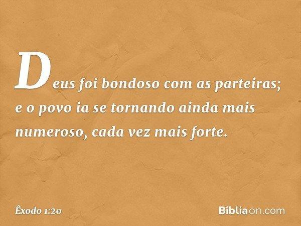Deus foi bondoso com as parteiras; e o povo ia se tornando ainda mais numeroso, cada vez mais forte. -- Êxodo 1:20