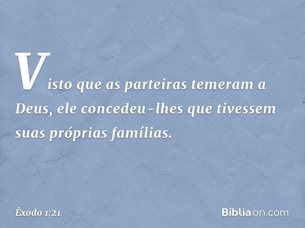 Visto que as parteiras temeram a Deus, ele concedeu-lhes que tivessem suas próprias famílias. -- Êxodo 1:21