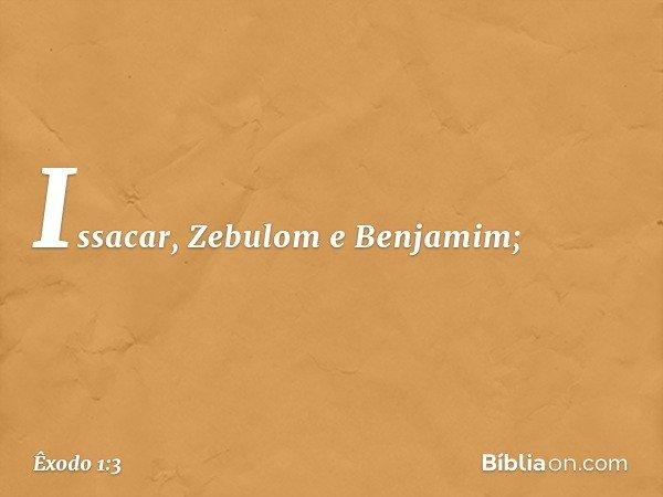 Issacar, Zebulom e Benjamim; -- Êxodo 1:3