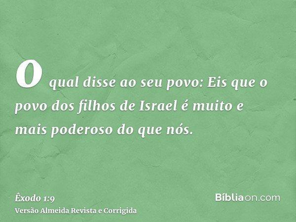 o qual disse ao seu povo: Eis que o povo dos filhos de Israel é muito e mais poderoso do que nós.