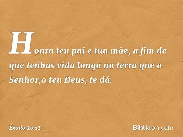 """""""Honra teu pai e tua mãe, a fim de que tenhas vida longa na terra que o Senhor,o teu Deus, te dá. -- Êxodo 20:12"""