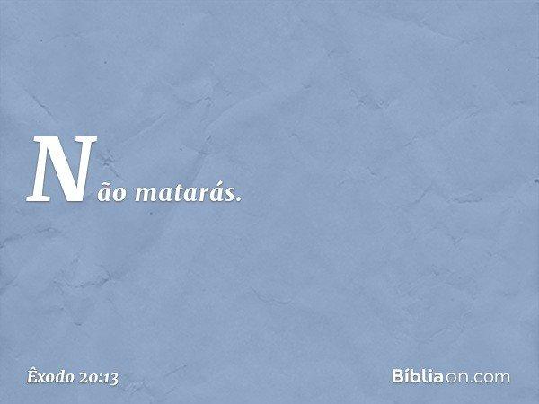 """""""Não matarás. -- Êxodo 20:13"""
