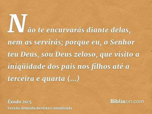 Não te encurvarás diante delas, nem as servirás; porque eu, o Senhor teu Deus, sou Deus zeloso, que visito a iniqüidade dos pais nos filhos até a terceira e qua