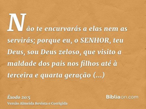 Não te encurvarás a elas nem as servirás; porque eu, o SENHOR, teu Deus, sou Deus zeloso, que visito a maldade dos pais nos filhos até à terceira e quarta geraç